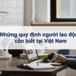 Những quy định người lao động cần biết tại Việt Nam