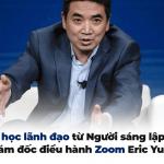 13 bài học lãnh đạo từ Người sáng lập kiêm Giám đốc điều hành Zoom Eric Yuan